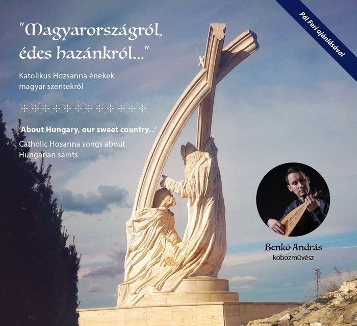András Benkő: 'About Hungary, our sweet country...' Catholic Hosanna songs about Hungarian saints (CD)